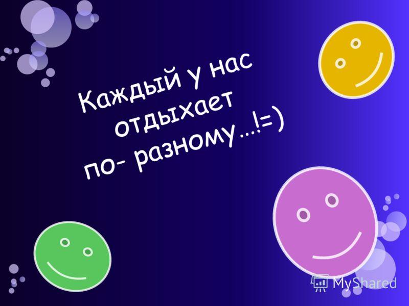 Каждый у нас отдыхает по- разному…!=)