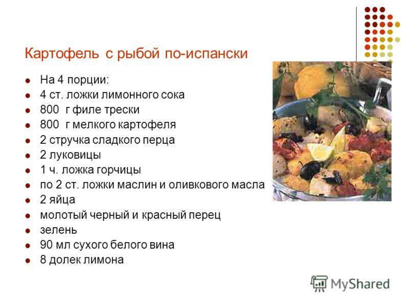 Картофель с рыбой по-испански На 4 порции: 4 ст. ложки лимонного сока 800 г филе трески 800 г мелкого картофеля 2 стручка сладкого перца 2 луковицы 1 ч. ложка горчицы по 2 ст. ложки маслин и оливкового масла 2 яйца молотый черный и красный перец зеле