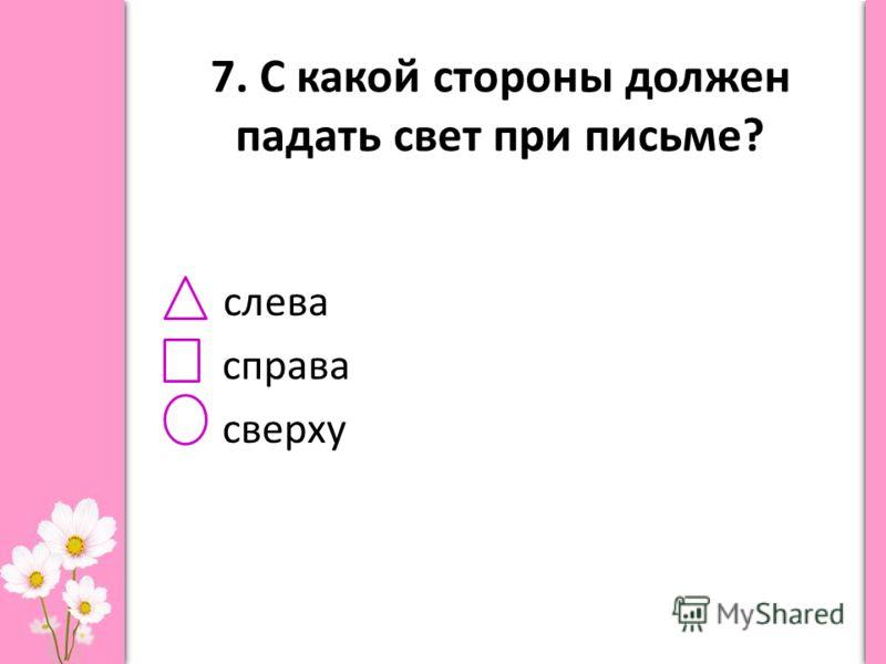 7. С какой стороны должен падать свет при письме? слева справа сверху