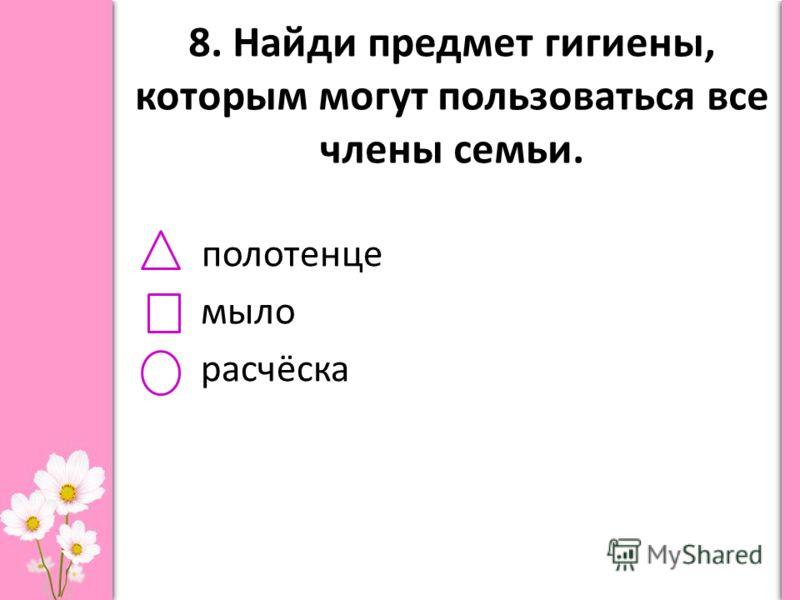 8. Найди предмет гигиены, которым могут пользоваться все члены семьи. полотенце мыло расчёска