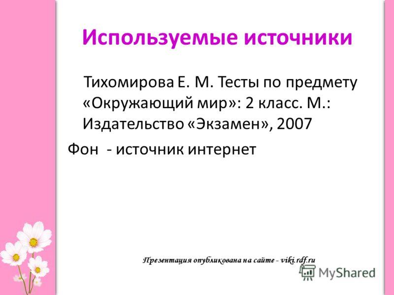 Используемые источники Тихомирова Е. М. Тесты по предмету «Окружающий мир»: 2 класс. М.: Издательство «Экзамен», 2007 Фон - источник интернет
