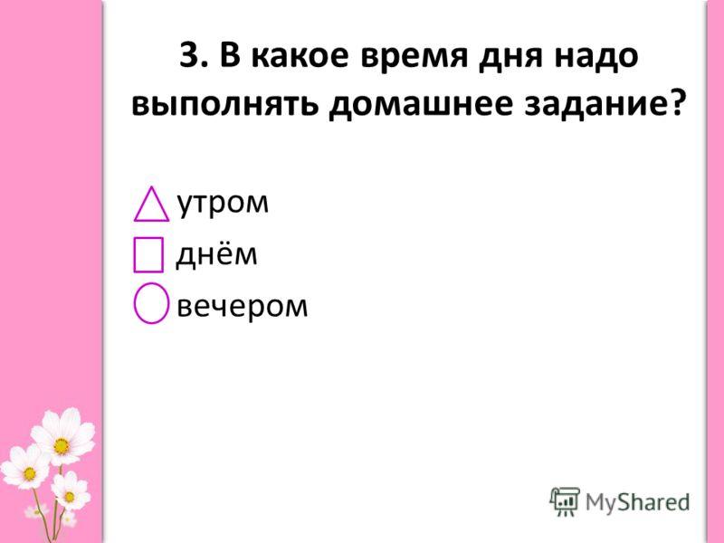 3. В какое время дня надо выполнять домашнее задание? утром днём вечером