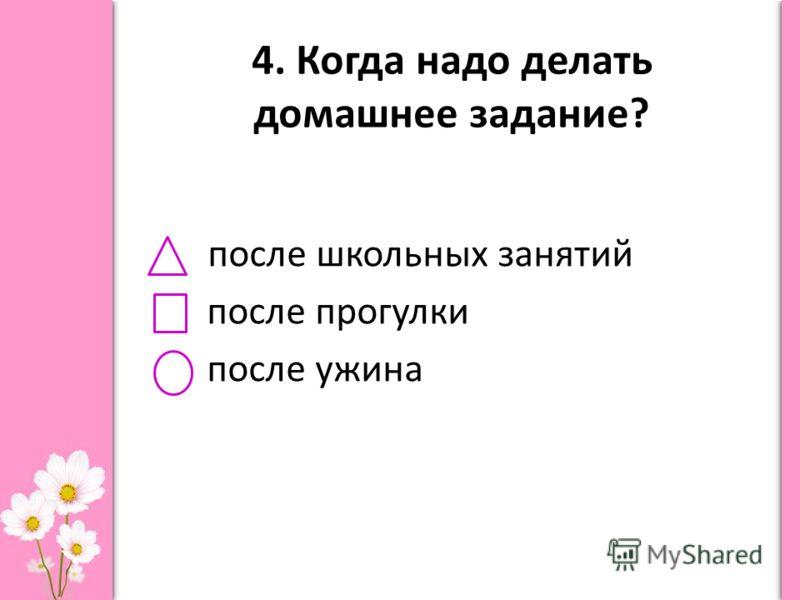 4. Когда надо делать домашнее задание? после школьных занятий после прогулки после ужина