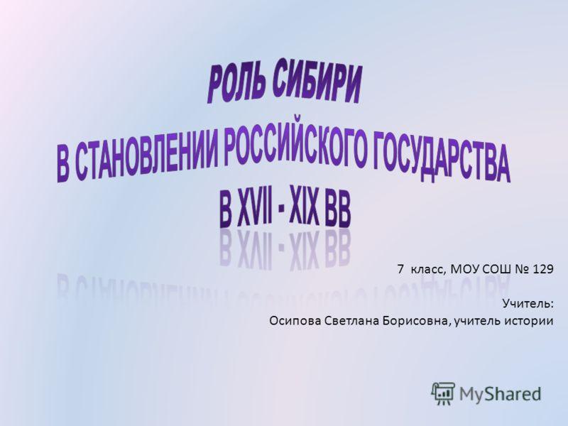 7 класс, МОУ СОШ 129 Учитель: Осипова Светлана Борисовна, учитель истории