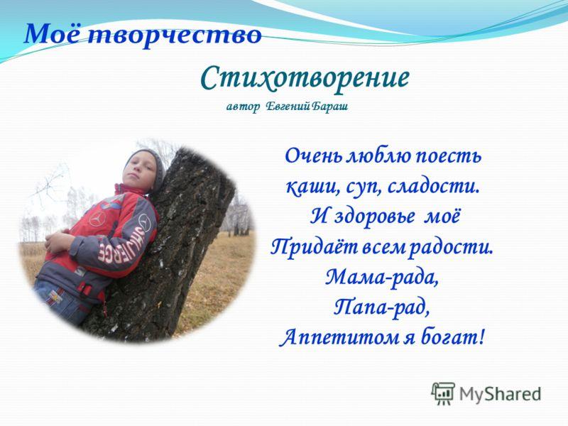 Стихотворение автор Евгений Бараш Очень люблю поесть каши, суп, сладости. И здоровье моё Придаёт всем радости. Мама-рада, Папа-рад, Аппетитом я богат! Моё творчество