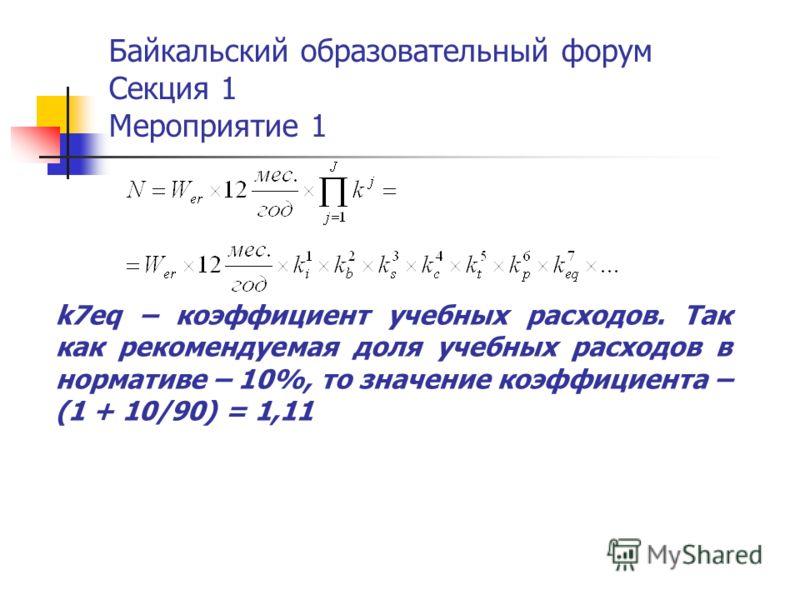 Байкальский образовательный форум Секция 1 Мероприятие 1 k7eq – коэффициент учебных расходов. Так как рекомендуемая доля учебных расходов в нормативе – 10%, то значение коэффициента – (1 + 10/90) = 1,11