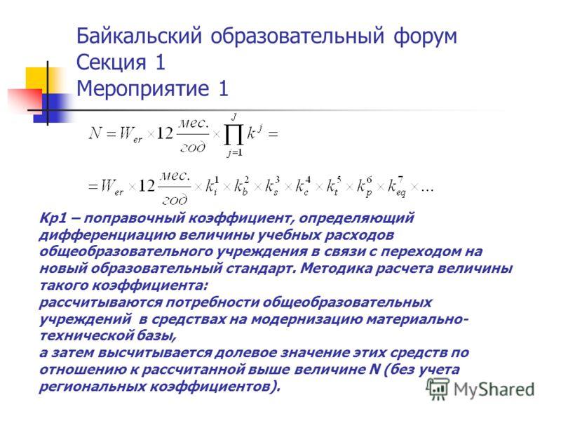 Байкальский образовательный форум Секция 1 Мероприятие 1 Kр1 – поправочный коэффициент, определяющий дифференциацию величины учебных расходов общеобразовательного учреждения в связи с переходом на новый образовательный стандарт. Методика расчета вели