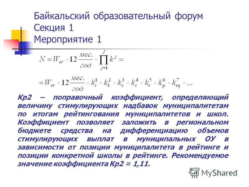 Байкальский образовательный форум Секция 1 Мероприятие 1 Кр2 – поправочный коэффициент, определяющий величину стимулирующих надбавок муниципалитетам по итогам рейтингования муниципалитетов и школ. Коэффициент позволяет заложить в региональном бюджете