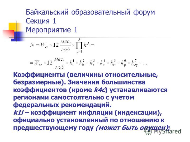 Байкальский образовательный форум Секция 1 Мероприятие 1 Коэффициенты (величины относительные, безразмерные). Значения большинства коэффициентов (кроме k4c) устанавливаются регионами самостоятельно с учетом федеральных рекомендаций. k1i – коэффициент