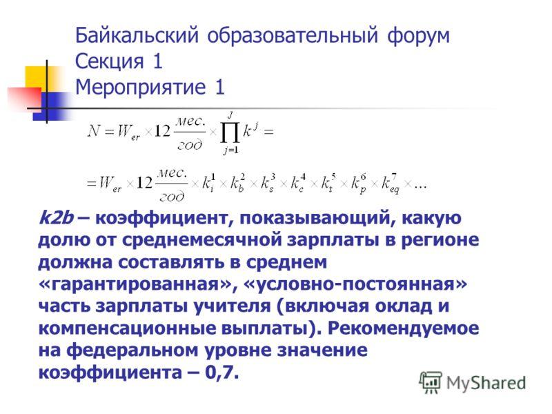 Байкальский образовательный форум Секция 1 Мероприятие 1 k2b – коэффициент, показывающий, какую долю от среднемесячной зарплаты в регионе должна составлять в среднем «гарантированная», «условно-постоянная» часть зарплаты учителя (включая оклад и комп