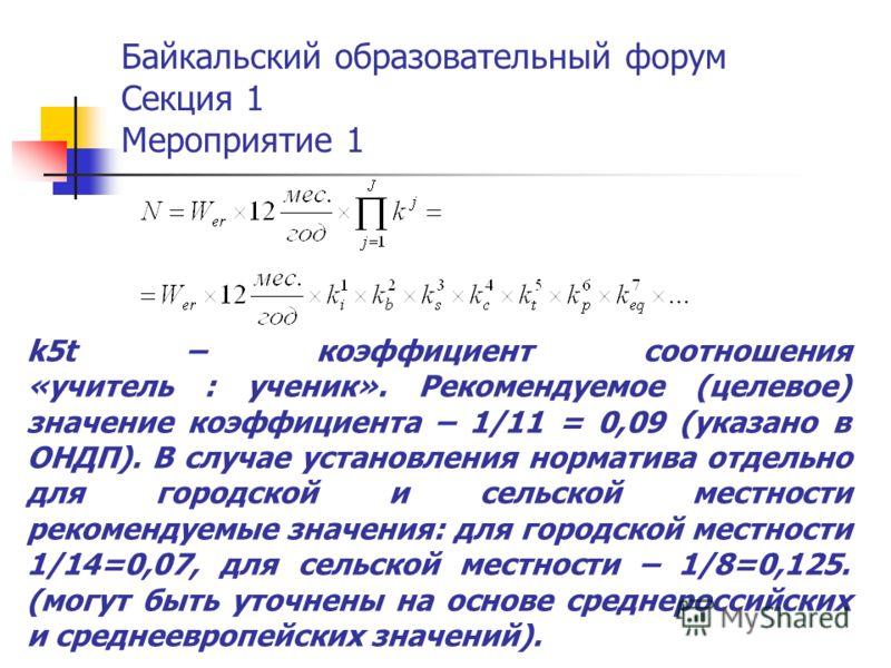 Байкальский образовательный форум Секция 1 Мероприятие 1 k5t – коэффициент соотношения «учитель : ученик». Рекомендуемое (целевое) значение коэффициента – 1/11 = 0,09 (указано в ОНДП). В случае установления норматива отдельно для городской и сельской