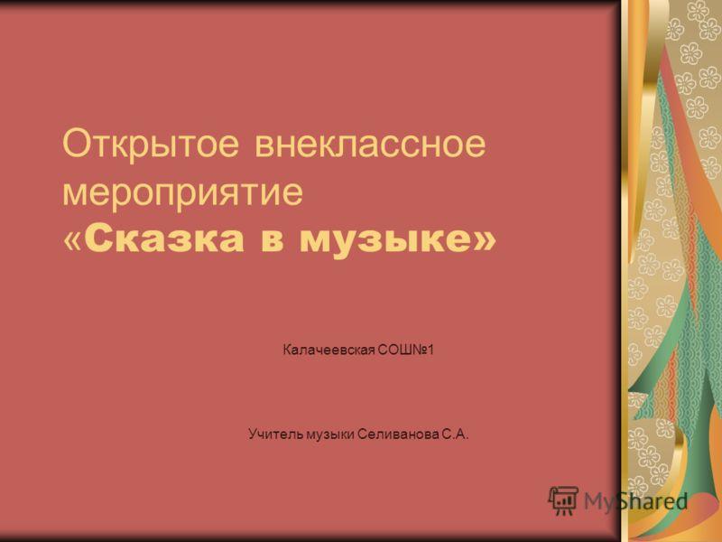 Открытое внеклассное мероприятие « Сказка в музыке» Калачеевская СОШ1 Учитель музыки Селиванова С.А.