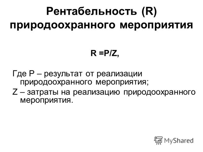 Рентабельность (R) природоохранного мероприятия R =P/Z, Где Р – результат от реализации природоохранного мероприятия; Z – затраты на реализацию природоохранного мероприятия.
