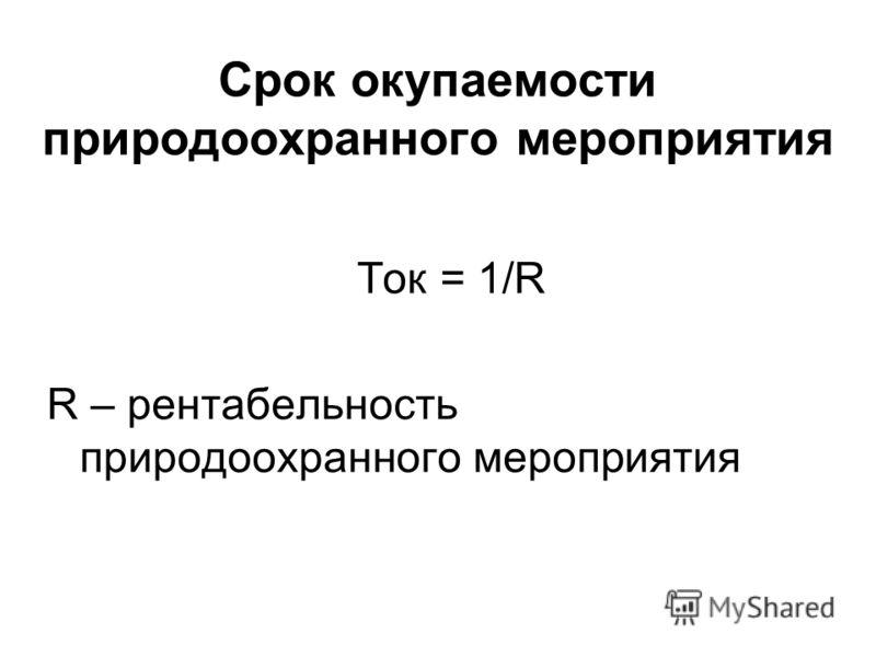 Срок окупаемости природоохранного мероприятия Ток = 1/R R – рентабельность природоохранного мероприятия