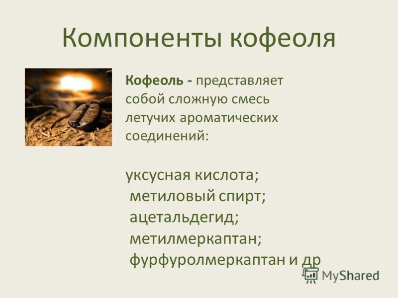 Компоненты кофеоля Кофеоль - представляет собой сложную смесь летучих ароматических соединений: уксусная кислота; метиловый спирт; ацетальдегид; метилмеркаптан; фурфуролмеркаптан и др
