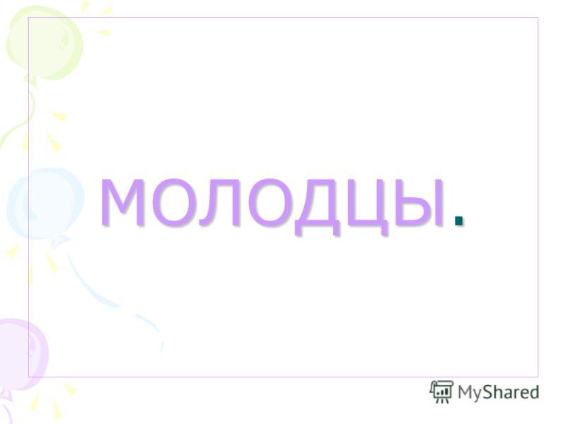 МОЛОДЦЫ.