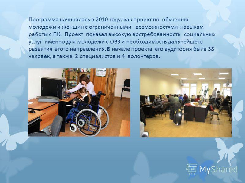 Программа начиналась в 2010 году, как проект по обучению молодежи и женщин с ограниченными возможностями навыкам работы с ПК. Проект показал высокую востребованность социальных услуг именно для молодежи с ОВЗ и необходимость дальнейшего развития этог