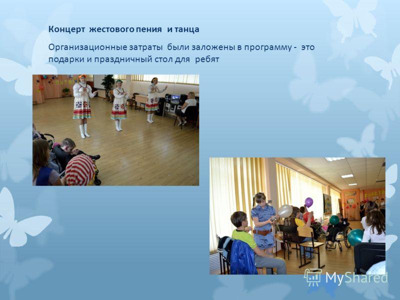 Концерт жестового пения и танца Организационные затраты были заложены в программу - это подарки и праздничный стол для ребят