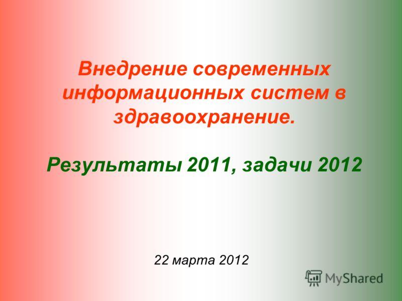 Внедрение современных информационных систем в здравоохранение. Результаты 2011, задачи 2012 22 марта 2012