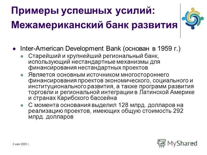 3 мая 2005 г.11 Примеры успешных усилий: Межамериканский банк развития Inter-American Development Bank (основан в 1959 г.) Старейший и крупнейший региональный банк, использующий нестандартные механизмы для финансирования нестандартных проектов Являет