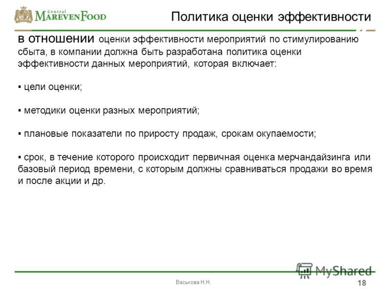 Васькова Н.Н. 18 Политика оценки эффективности в отношении оценки эффективности мероприятий по стимулированию сбыта, в компании должна быть разработана политика оценки эффективности данных мероприятий, которая включает: цели оценки; методики оценки р