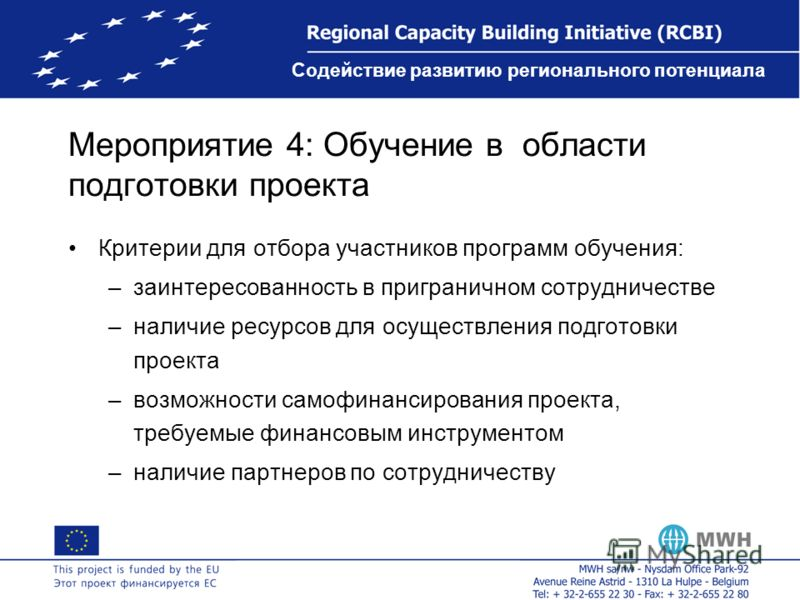 Содействие развитию регионального потенциала Мероприятие 4: Обучение в области подготовки проекта Критерии для отбора участников программ обучения: –заинтересованность в приграничном сотрудничестве –наличие ресурсов для осуществления подготовки проек