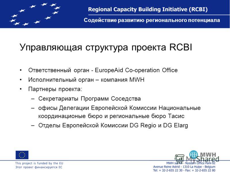Содействие развитию регионального потенциала Управляющая структура проекта RCBI Ответственный орган - EuropeAid Co-operation Office Исполнительный орган – компания MWH Партнеры проекта: –Секретариаты Программ Соседства –офисы Делегации Европейской Ко