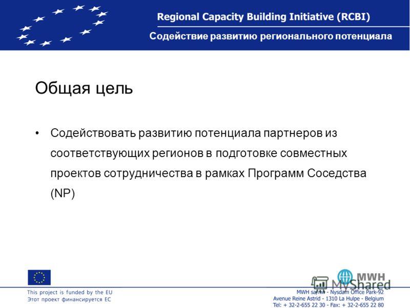 Содействие развитию регионального потенциала Общая цель Содействовать развитию потенциала партнеров из соответствующих регионов в подготовке совместных проектов сотрудничества в рамках Программ Соседства (NP)