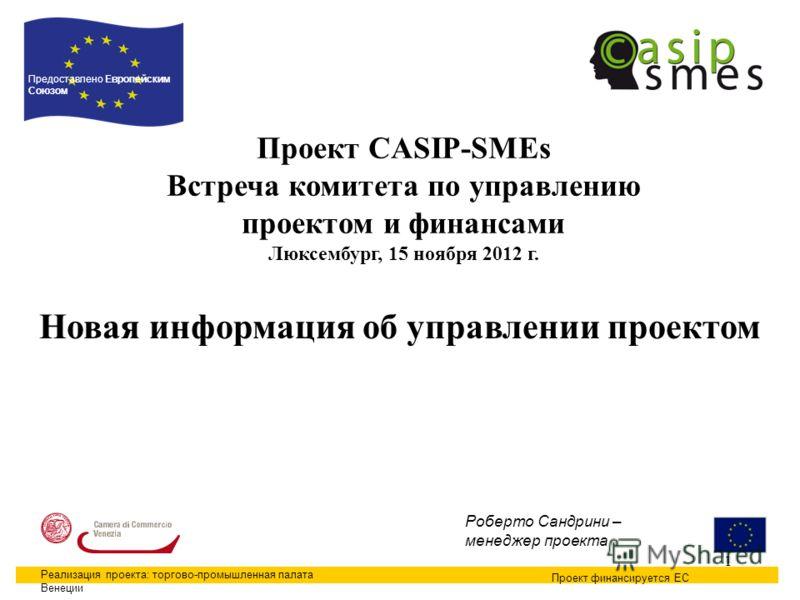 1 Проект CASIP-SMEs Встреча комитета по управлению проектом и финансами Люксембург, 15 ноября 2012 г. Проект финансируется ЕС Предоставлено Европейским Союзом Реализация проекта: торгово-промышленная палата Венеции Роберто Сандрини – менеджер проекта