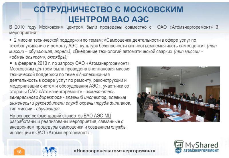 18 «Нововоронежатомэнергоремонт» В 2010 году Московским центром были проведены совместно с ОАО «Атомэнергоремонт» 3 мероприятия: 2 миссии технической поддержки по темам: «Самооценка деятельности в сфере услуг по техобслуживанию и ремонту АЭС, культур