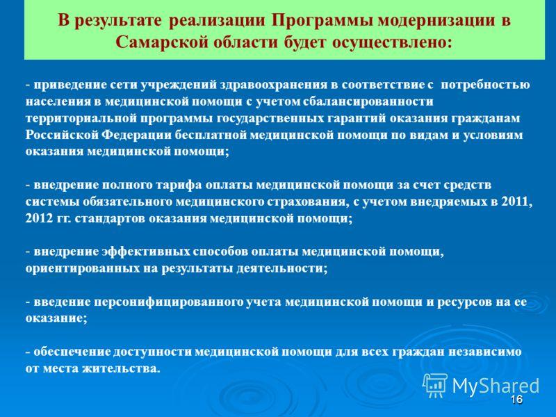 16 В результате реализации Программы модернизации в Самарской области будет осуществлено: - приведение сети учреждений здравоохранения в соответствие с потребностью населения в медицинской помощи с учетом сбалансированности территориальной программы