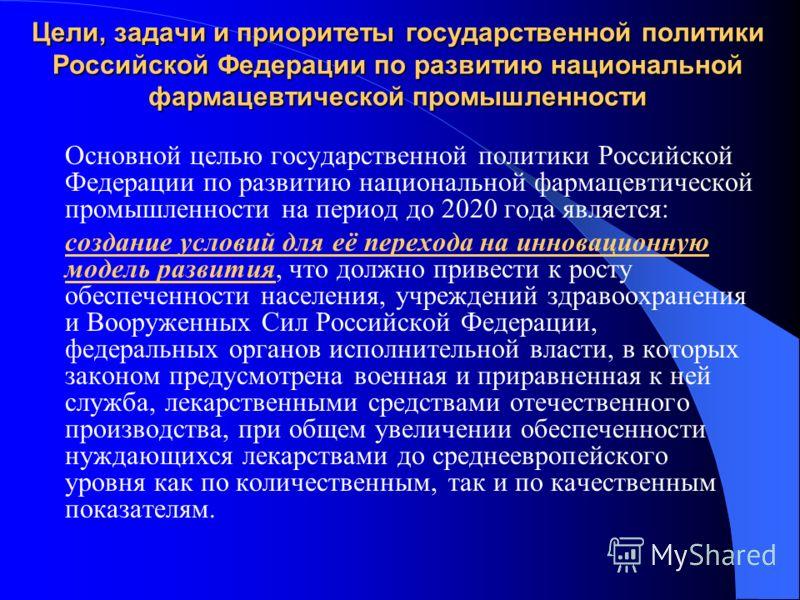 Цели, задачи и приоритеты государственной политики Российской Федерации по развитию национальной фармацевтической промышленности Основной целью государственной политики Российской Федерации по развитию национальной фармацевтической промышленности на