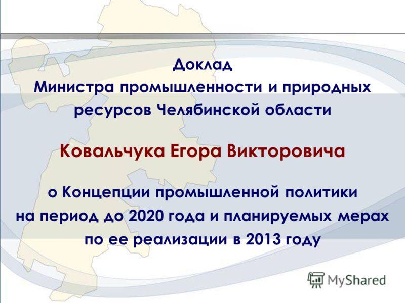 Доклад Министра промышленности и природных ресурсов Челябинской области Ковальчука Егора Викторовича о Концепции промышленной политики на период до 2020 года и планируемых мерах по ее реализации в 2013 году