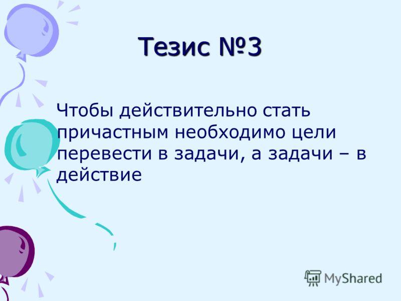 Тезис 3 Чтобы действительно стать причастным необходимо цели перевести в задачи, а задачи – в действие