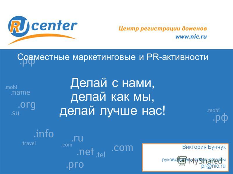 Совместные маркетинговые и PR-активности Делай с нами, делай как мы, делай лучше нас! Виктория Бунчук руководитель пресс-службы pr@nic.ru