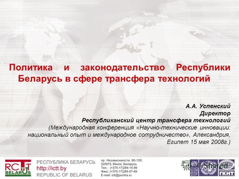 Политика и законодательство Республики Беларусь в сфере трансфера технологий А.А. Успенский Директор Республиканский центр трансфера технологий (Международная конференция «Научно-технические инновации: национальный опыт и международное сотрудничество