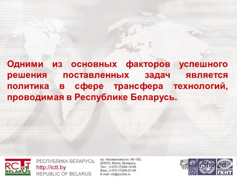 Одними из основных факторов успешного решения поставленных задач является политика в сфере трансфера технологий, проводимая в Республике Беларусь.
