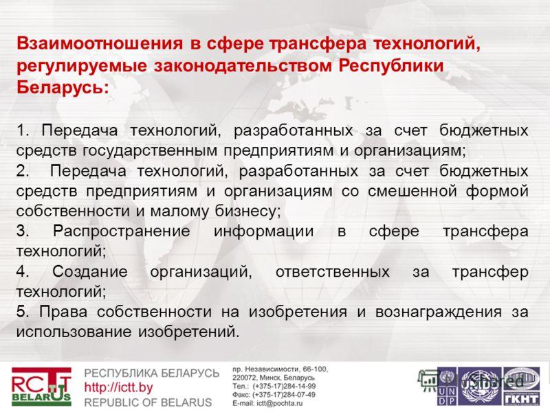 Взаимоотношения в сфере трансфера технологий, регулируемые законодательством Республики Беларусь: 1. Передача технологий, разработанных за счет бюджетных средств государственным предприятиям и организациям; 2. Передача технологий, разработанных за сч