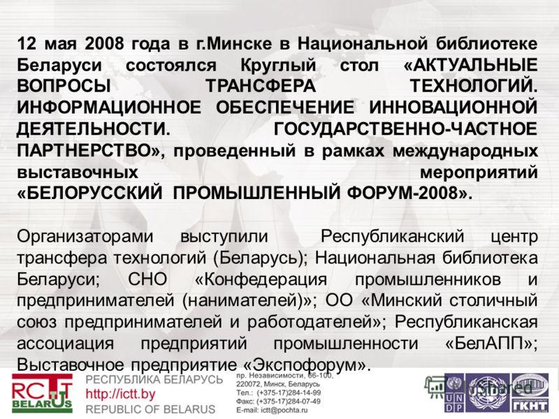 12 мая 2008 года в г.Минске в Национальной библиотеке Беларуси состоялся Круглый стол «АКТУАЛЬНЫЕ ВОПРОСЫ ТРАНСФЕРА ТЕХНОЛОГИЙ. ИНФОРМАЦИОННОЕ ОБЕСПЕЧЕНИЕ ИННОВАЦИОННОЙ ДЕЯТЕЛЬНОСТИ. ГОСУДАРСТВЕННО-ЧАСТНОЕ ПАРТНЕРСТВО», проведенный в рамках междунаро