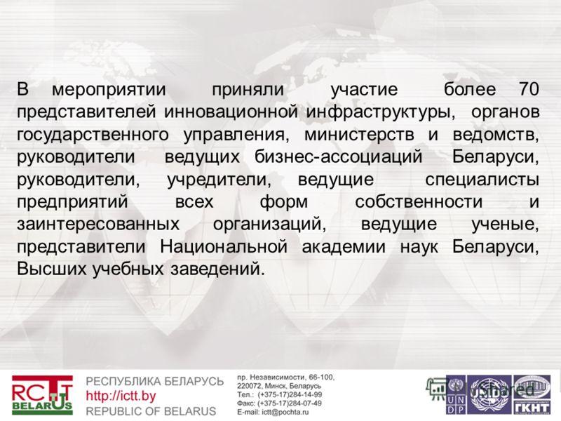 В мероприятии приняли участие более 70 представителей инновационной инфраструктуры, органов государственного управления, министерств и ведомств, руководители ведущих бизнес-ассоциаций Беларуси, руководители, учредители, ведущие специалисты предприяти