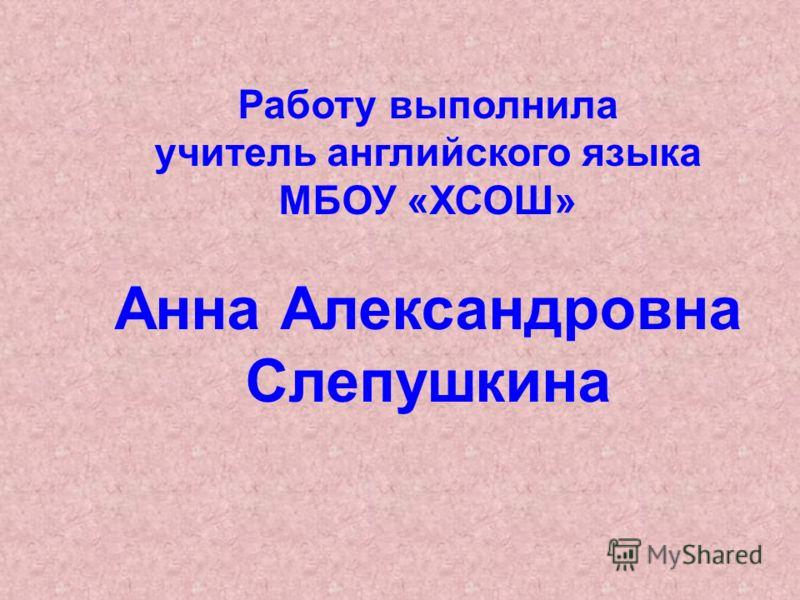 Работу выполнила учитель английского языка МБОУ «ХСОШ» Анна Александровна Слепушкина
