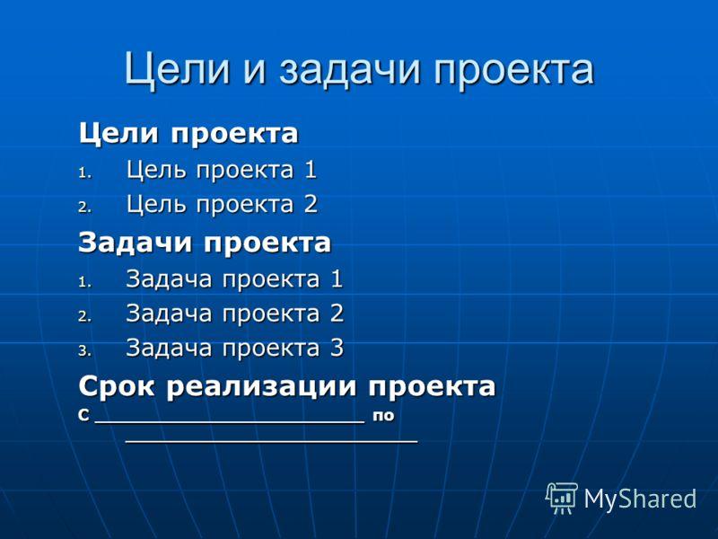 Цели и задачи проекта Цели проекта 1. Цель проекта 1 2. Цель проекта 2 Задачи проекта 1. Задача проекта 1 2. Задача проекта 2 3. Задача проекта 3 Срок реализации проекта С ________________________ по __________________________