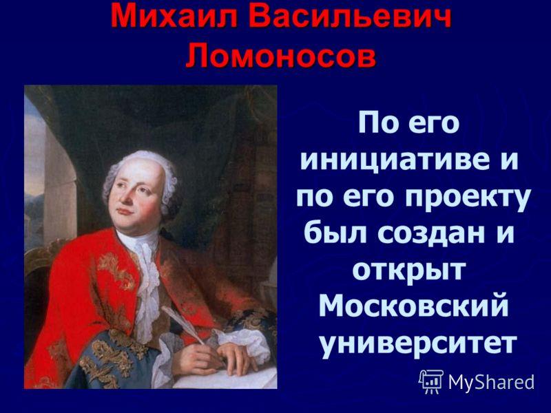 Михаил Васильевич Ломоносов По его инициативе и по его проекту был создан и открыт Московский университет