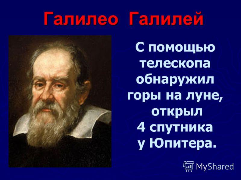 Галилео Галилей С помощью телескопа обнаружил горы на луне, открыл 4 спутника у Юпитера.