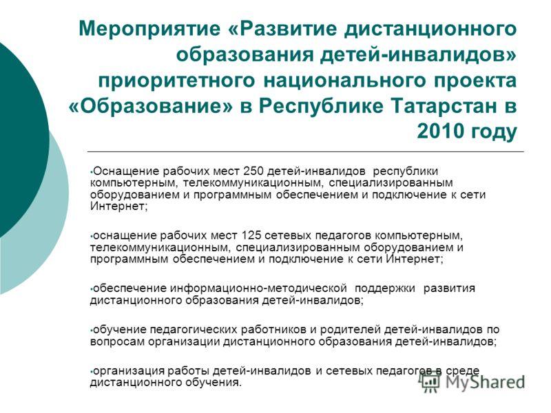Мероприятие «Развитие дистанционного образования детей-инвалидов» приоритетного национального проекта «Образование» в Республике Татарстан в 2010 году Оснащение рабочих мест 250 детей-инвалидов республики компьютерным, телекоммуникационным, специализ