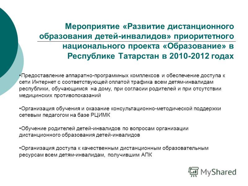 Мероприятие «Развитие дистанционного образования детей-инвалидов» приоритетного национального проекта «Образование» в Республике Татарстан в 2010-2012 годах Предоставление аппаратно-программных комплексов и обеспечение доступа к сети Интернет с соотв