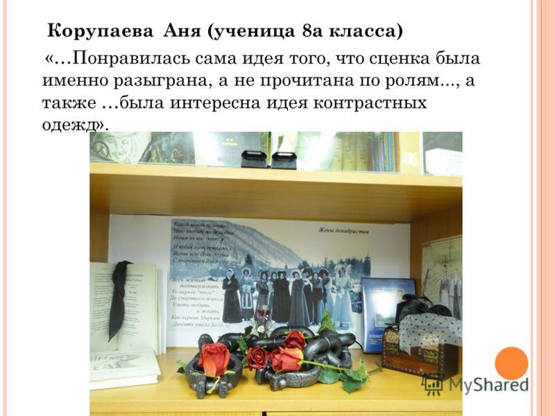 Корупаева Аня (ученица 8а класса) «…Понравилась сама идея того, что сценка была именно разыграна, а не прочитана по ролям..., а также …была интересна идея контрастных одежд».