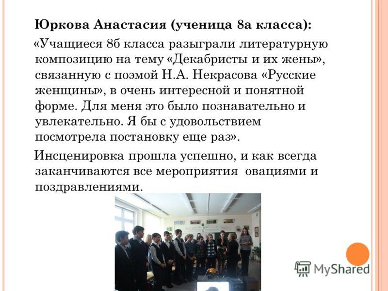 Юркова Анастасия (ученица 8а класса): «Учащиеся 8б класса разыграли литературную композицию на тему «Декабристы и их жены», связанную с поэмой Н.А. Некрасова «Русские женщины», в очень интересной и понятной форме. Для меня это было познавательно и ув