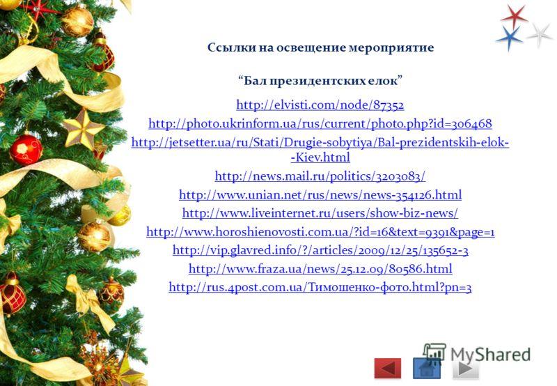 Ссылки на освещение мероприятие Бал президентских елок http://elvisti.com/node/87352 http://photo.ukrinform.ua/rus/current/photo.php?id=306468 http://jetsetter.ua/ru/Stati/Drugie-sobytiya/Bal-prezidentskih-elok- -Kiev.html http://news.mail.ru/politic
