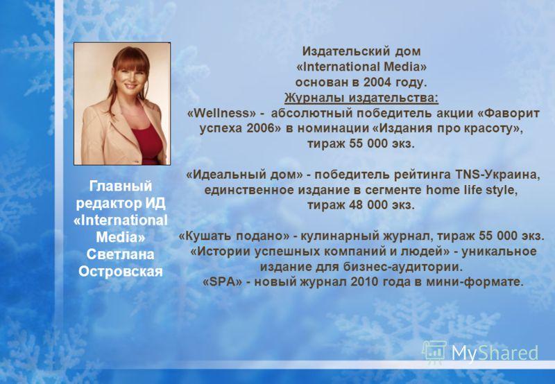 Издательский дом «International Media» основан в 2004 году. Журналы издательства: «Wellness» - абсолютный победитель акции «Фаворит успеха 2006» в номинации «Издания про красоту», тираж 55 000 экз. «Идеальный дом» - победитель рейтинга TNS-Украина, е